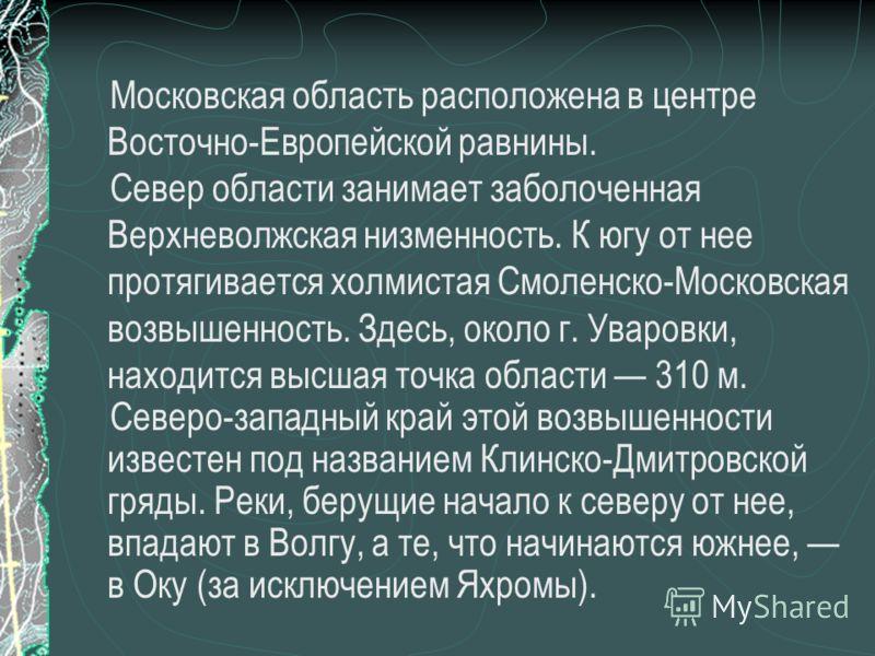 Московская область расположена в центре Восточно-Европейской равнины. Север области занимает заболоченная Верхневолжская низменность. К югу от нее протягивается холмистая Смоленско-Московская возвышенность. Здесь, около г. Уваровки, находится высшая