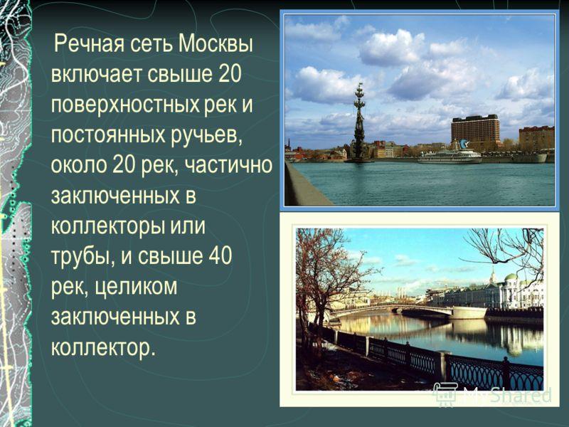 Речная сеть Москвы включает свыше 20 поверхностных рек и постоянных ручьев, около 20 рек, частично заключенных в коллекторы или трубы, и свыше 40 рек, целиком заключенных в коллектор.