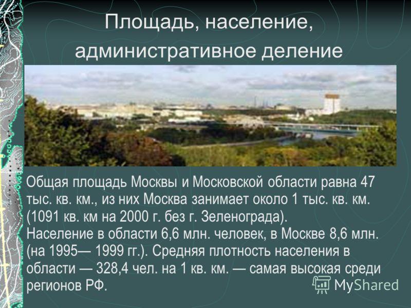 Площадь, население, административное деление Общая площадь Москвы и Московской области равна 47 тыс. кв. км., из них Москва занимает около 1 тыс. кв. км. (1091 кв. км на 2000 г. без г. Зеленограда). Население в области 6,6 млн. человек, в Москве 8,6