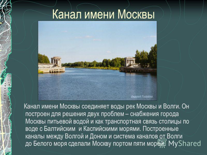 Канал имени Москвы Канал имени Москвы соединяет воды рек Москвы и Волги. Он построен для решения двух проблем – снабжения города Москвы питьевой водой и как транспортная связь столицы по воде с Балтийским и Каспийскими морями. Построенные каналы межд