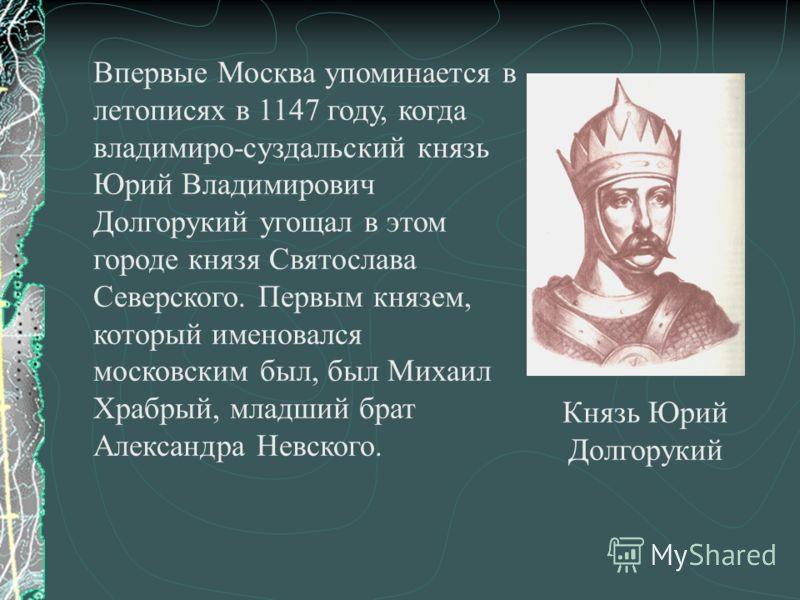 Впервые Москва упоминается в летописях в 1147 году, когда владимиро-суздальский князь Юрий Владимирович Долгорукий угощал в этом городе князя Святослава Северского. Первым князем, который именовался московским был, был Михаил Храбрый, младший брат Ал