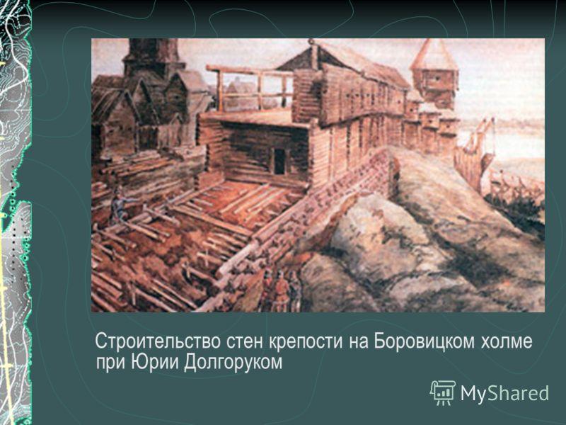 Строительство стен крепости на Боровицком холме при Юрии Долгоруком