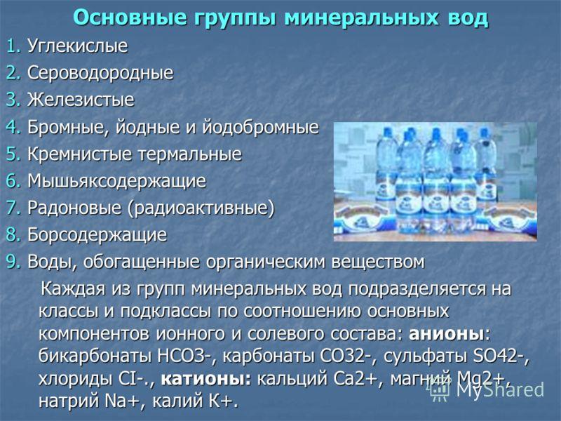 Основные группы минеральных вод 1. Углекислые 2. Сероводородные 3. Железистые 4. Бромные, йодные и йодобромные 5. Кремнистые термальные 6. Мышьяксодержащие 7. Радоновые (радиоактивные) 8. Борсодержащие 9. Воды, обогащенные органическим веществом Кажд
