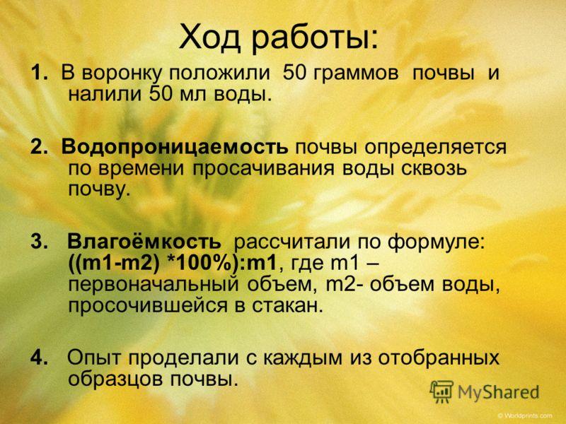 Ход работы: 1. В воронку положили 50 граммов почвы и налили 50 мл воды. 2. Водопроницаемость почвы определяется по времени просачивания воды сквозь почву. 3. Влагоёмкость рассчитали по формуле: ((m1-m2) *100%):m1, где m1 – первоначальный объем, m2- о