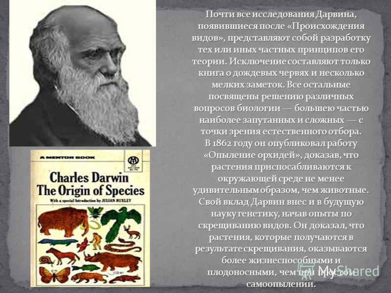 Почти все исследования Дарвина, появившиеся после «Происхождения видов», представляют собой разработку тех или иных частных принципов его теории. Исключение составляют только книга о дождевых червях и несколько мелких заметок. Все остальные посвящены