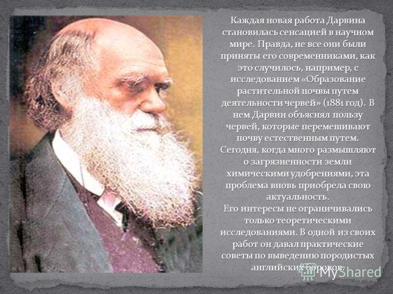 Каждая новая работа Дарвина становилась сенсацией в научном мире. Правда, не все они были приняты его современниками, как это случилось, например, с исследованием «Образование растительной почвы путем деятельности червей» (1881 год). В нем Дарвин объ
