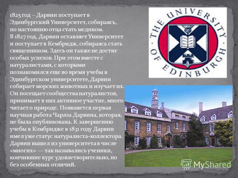 1825 год – Дарвин поступает в Эдинбургский Университет, собираясь, по настоянию отца стать медиком. В 1827 год, Дарвин оставляет Университет и поступает в Кембридж, собираясь стать священником. Здесь он также не достиг особых успехов. При этом вместе