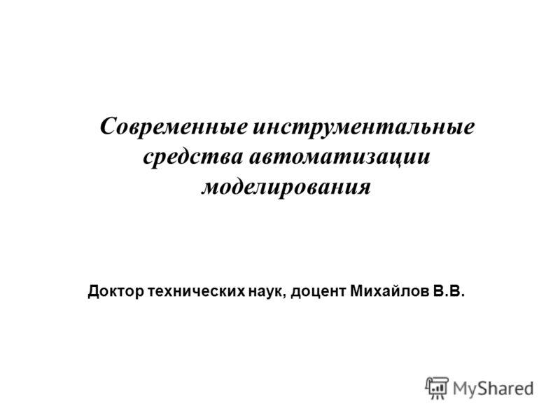 Доктор технических наук, доцент Михайлов В.В. Современные инструментальные средства автоматизации моделирования