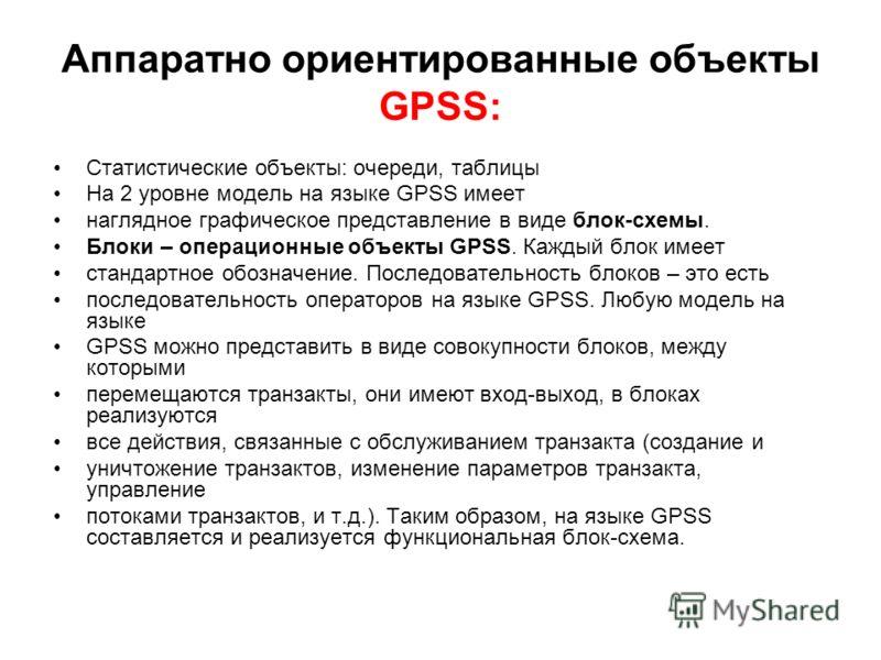 Аппаратно ориентированные объекты GPSS: Статистические объекты: очереди, таблицы На 2 уровне модель на языке GPSS имеет наглядное графическое представление в виде блок-схемы. Блоки – операционные объекты GPSS. Каждый блок имеет стандартное обозначени