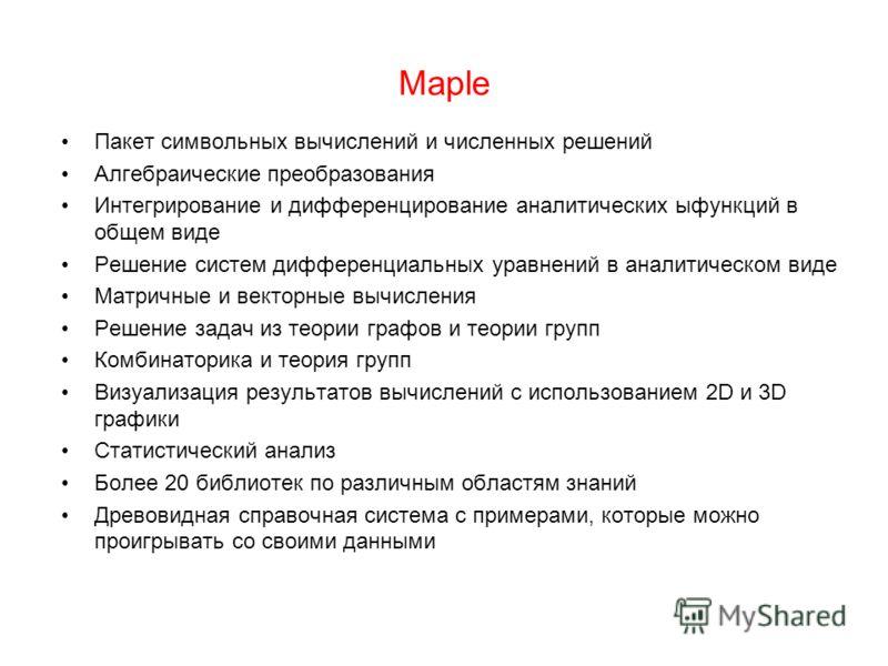 Maple Пакет символьных вычислений и численных решений Алгебраические преобразования Интегрирование и дифференцирование аналитических ыфункций в общем виде Решение систем дифференциальных уравнений в аналитическом виде Матричные и векторные вычисления