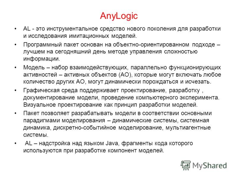 AnyLogic AL - это инструментальное средство нового поколения для разработки и исследования имитационных моделей. Программный пакет основан на объектно-ориентированном подходе – лучшем на сегодняшний день методе управления сложностью информации. Модел