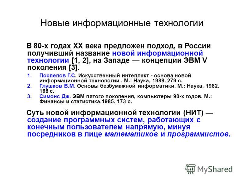 Новые информационные технологии В 80-х годах ХХ века предложен подход, в России получивший название новой информационной технологии [1, 2], на Западе концепции ЭВМ V поколения [3]. 1.Поспелов Г.С. Искусственный интеллект - основа новой информационной