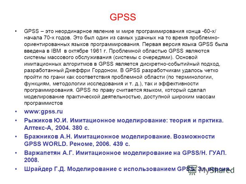 GPSS GPSS – это неординарное явление м мире программирования конца -60-х/ начала 70-х годов. Это был один из самых удачных на то время проблемно- ориентированных языков программирования. Первая версия языка GPSS была введена в IBM в октябре 1961 г. П