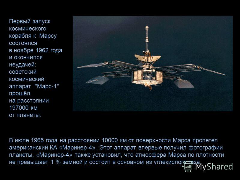 В июле 1965 года на расстоянии 10000 км от поверхности Марса пролетел американский КА «Маринер-4». Этот аппарат впервые получил фотографии планеты. «Маринер-4» также установил, что атмосфера Марса по плотности не превышает 1 % земной и состоит в осно