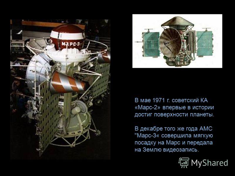 В мае 1971 г. советский КА «Марс-2» впервые в истории достиг поверхности планеты. В декабре того же года АМС Марс-3« совершила мягкую посадку на Марс и передала на Землю видеозапись.