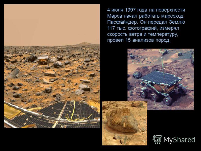 4 июля 1997 года на поверхности Марса начал работать марсоход Пасфайндер. Он передал Землю 117 тыс. фотографий, измерял скорость ветра и температуру, провёл 15 анализов пород.