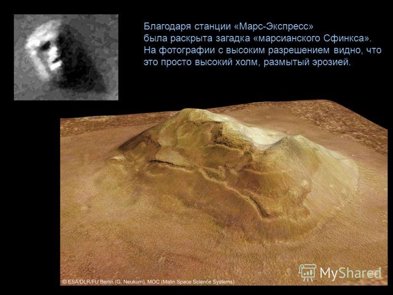 Благодаря станции «Марс-Экспресс» была раскрыта загадка «марсианского Сфинкса». На фотографии с высоким разрешением видно, что это просто высокий холм, размытый эрозией.