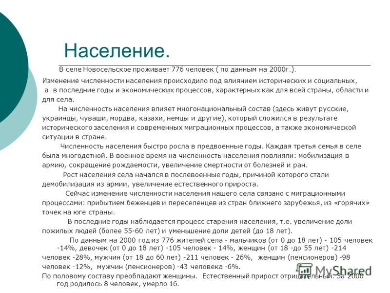 Население. В селе Новосельское проживает 776 человек ( по данным на 2000г.). Изменение численности населения происходило под влиянием исторических и социальных, а в последние годы и экономических процессов, характерных как для всей страны, области и