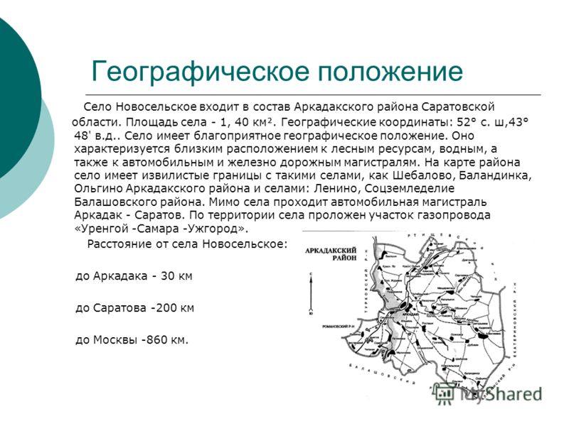 Географическое положение Село Новосельское входит в состав Аркадакского района Саратовской области. Площадь села - 1, 40 км. Географические координаты: 52° с. ш,43° 48' в.д.. Село имеет благоприятное географическое положение. Оно характеризуется близ