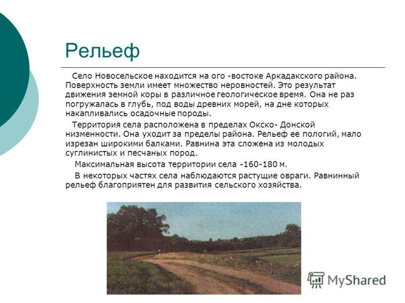 Рельеф Село Новосельское находится на ого -востоке Аркадакского района. Поверхность земли имеет множество неровностей. Это результат движения земной коры в различное геологическое время. Она не раз погружалась в глубь, под воды древних морей, на дне