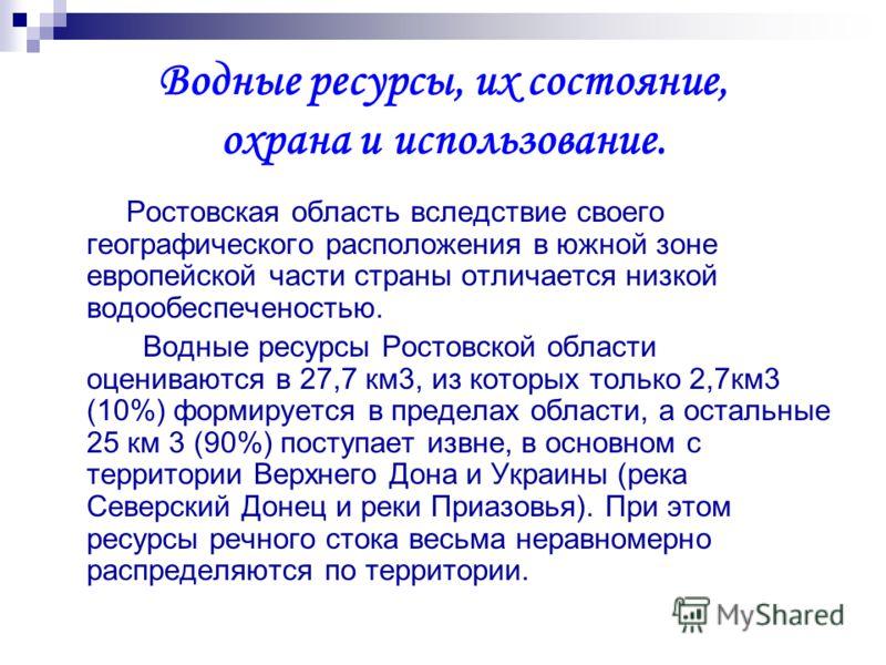 Водные ресурсы, их состояние, охрана и использование. Ростовская область вследствие своего географического расположения в южной зоне европейской части страны отличается низкой водообеспеченостью. Водные ресурсы Ростовской области оцениваются в 27,7 к