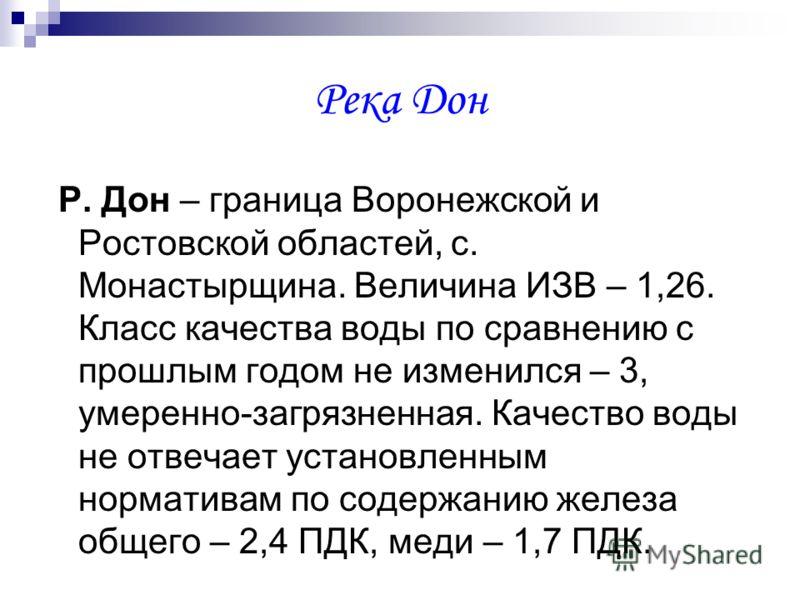 Река Дон Р. Дон – граница Воронежской и Ростовской областей, с. Монастырщина. Величина ИЗВ – 1,26. Класс качества воды по сравнению с прошлым годом не изменился – 3, умеренно-загрязненная. Качество воды не отвечает установленным нормативам по содержа