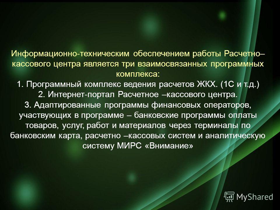 Информационно-техническим обеспечением работы Расчетно– кассового центра является три взаимосвязанных программных комплекса: 1. Программный комплекс ведения расчетов ЖКХ. (1С и т.д.) 2. Интернет-портал Расчетное –кассового центра. 3. Адаптированные п