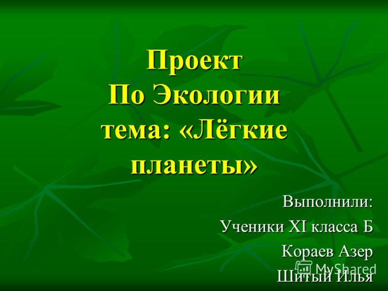 Проект По Экологии тема: «Лёгкие планеты» Выполнили: Ученики XI класса Б Кораев Азер Шитый Илья