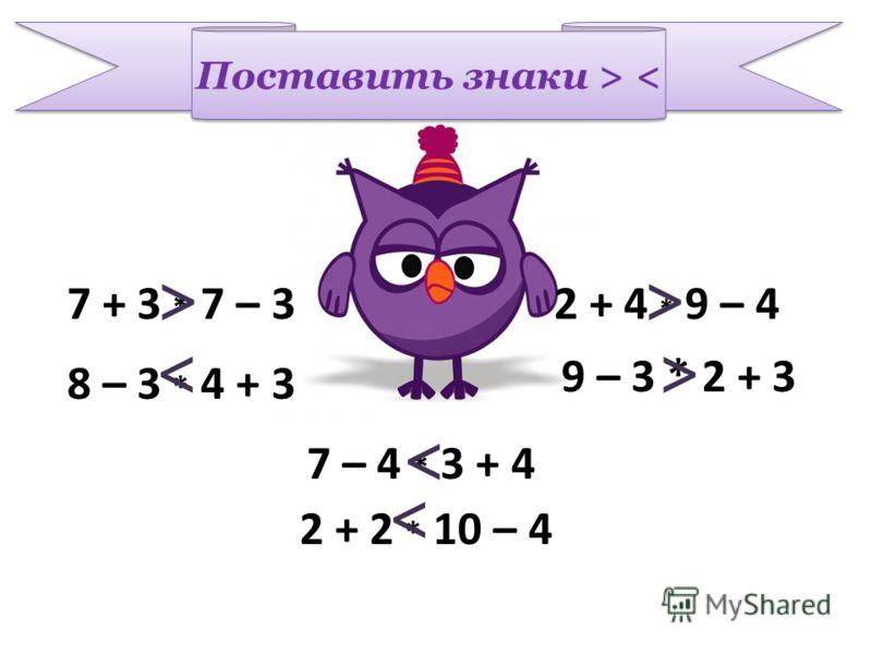 Поставить знаки > < 7 + 3 * 7 – 3 8 – 3 * 4 + 3 9 – 3 * 2 + 3 2 + 4 * 9 – 4 7 – 4 * 3 + 4 2 + 2 * 10 – 4 >> > > > >