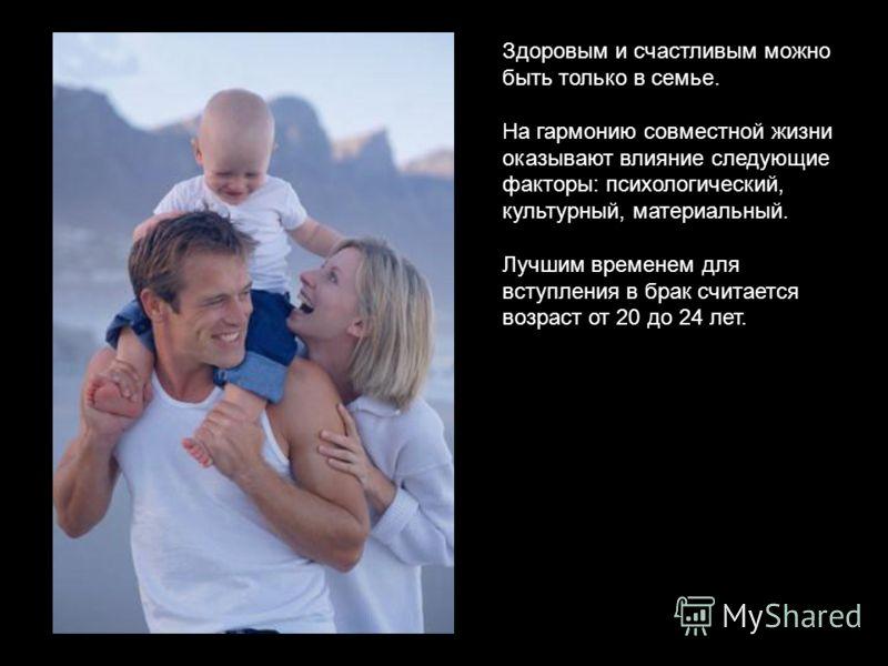 Здоровым и счастливым можно быть только в семье. На гармонию совместной жизни оказывают влияние следующие факторы: психологический, культурный, материальный. Лучшим временем для вступления в брак считается возраст от 20 до 24 лет.