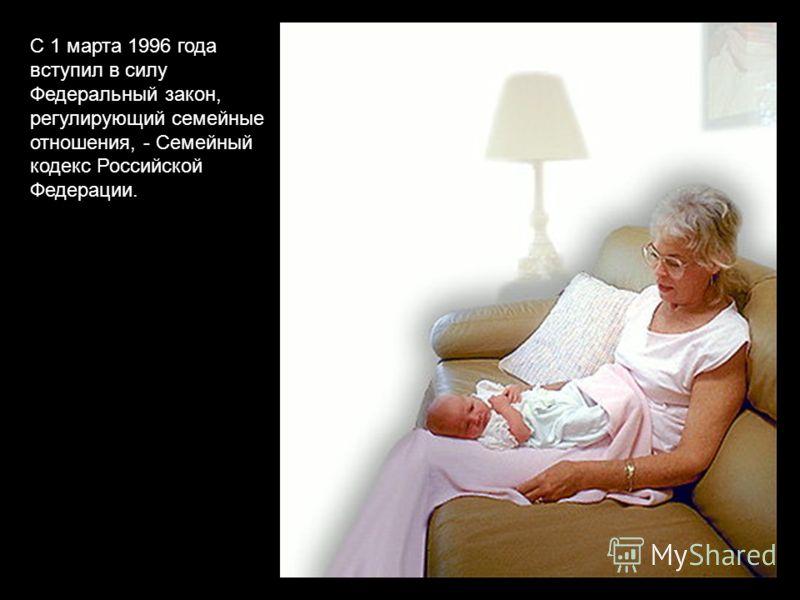 С 1 марта 1996 года вступил в силу Федеральный закон, регулирующий семейные отношения, - Семейный кодекс Российской Федерации.