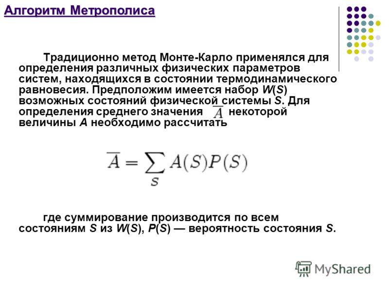 Алгоритм Метрополиса Традиционно метод Монте-Карло применялся для определения различных физических параметров систем, находящихся в состоянии термодинамического равновесия. Предположим имеется набор W(S) возможных состояний физической системы S. Для