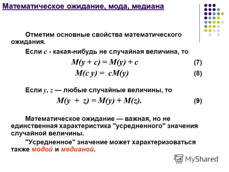 Математическое ожидание, мода, медиана Отметим основные свойства математического ожидания. Если с - какая-нибудь не случайная величина, то М(y + c) = М(y) + c (7) М(c y) = cМ(y) (8) Если y, z любые случайные величины, то М(y + z) = М(y) + М(z). (9) М