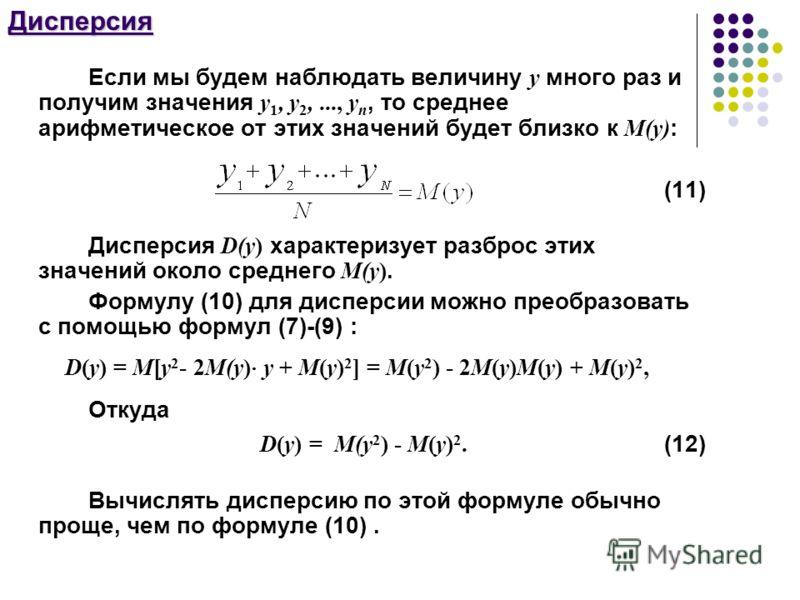 Дисперсия Если мы будем наблюдать величину y много раз и получим значения y 1, y 2,..., y n, то среднее арифметическое от этих значений будет близко к М(y) : (11) Дисперсия D(y) характеризует разброс этих значений около среднего М(y). Формулу (10) дл