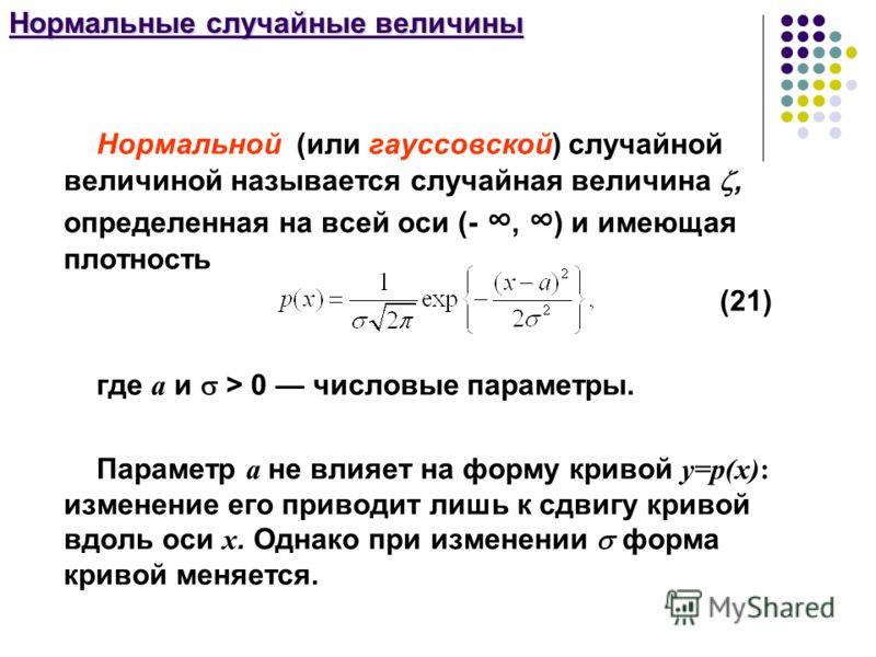Нормальные случайные величины Нормальной (или гауссовской) случайной величиной называется случайная величина, определенная на всей оси (-, ) и имеющая плотность (21) где а и > 0 числовые параметры. Параметр а не влияет на форму кривой у=р(х): изменен