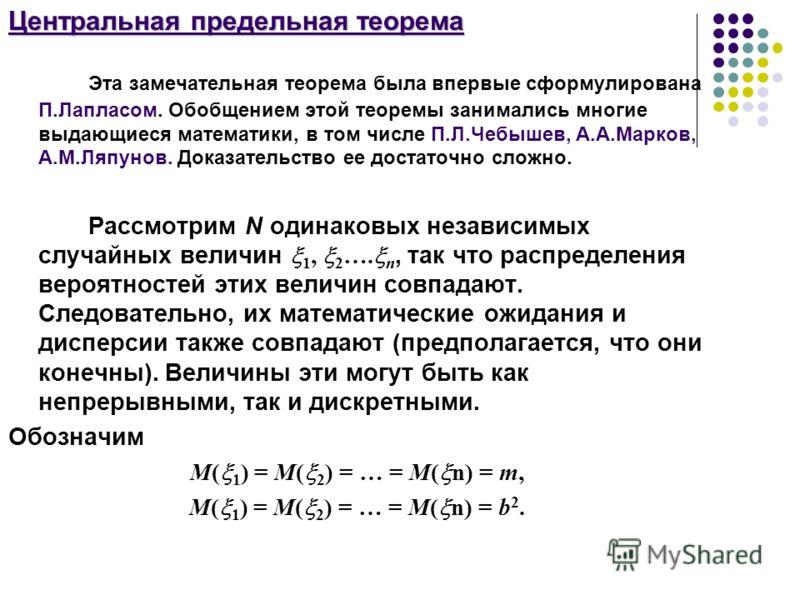 Центральная предельная теорема Эта замечательная теорема была впервые сформулирована П.Лапласом. Обобщением этой теоремы занимались многие выдающиеся математики, в том числе П.Л.Чебышев, А.А.Марков, А.M.Ляпунов. Доказательство ее достаточно сложно. Р