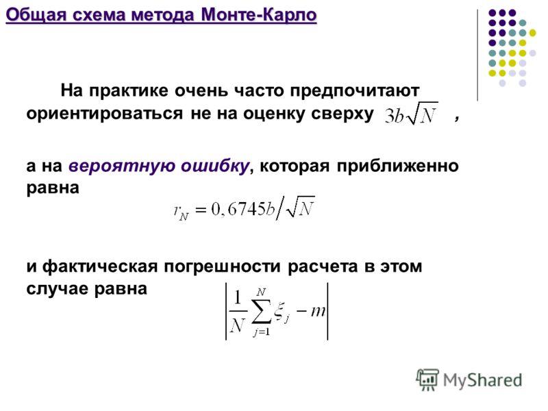 Общая схема метода Монте-Карло На практике очень часто предпочитают ориентироваться не на оценку сверху, а на вероятную ошибку, которая приближенно равна и фактическая погрешности расчета в этом случае равна