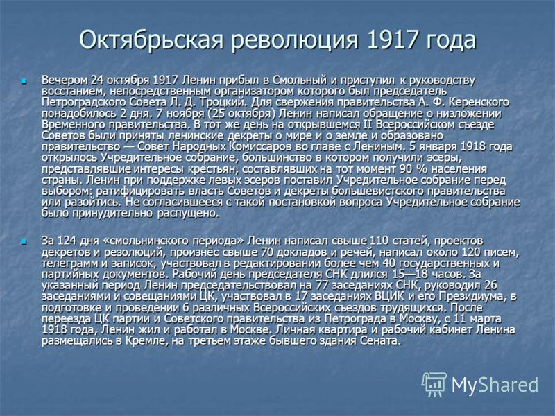 Октябрьская революция 1917 года Вечером 24 октября 1917 Ленин прибыл в Смольный и приступил к руководству восстанием, непосредственным организатором которого был председатель Петроградского Совета Л. Д. Троцкий. Для свержения правительства А. Ф. Кере
