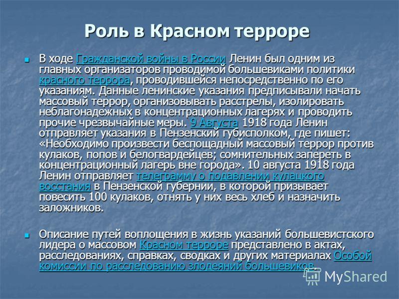 Роль в Красном терроре В ходе Гражданской войны в России Ленин был одним из главных организаторов проводимой большевиками политики красного террора, проводившейся непосредственно по его указаниям. Данные ленинские указания предписывали начать массовы