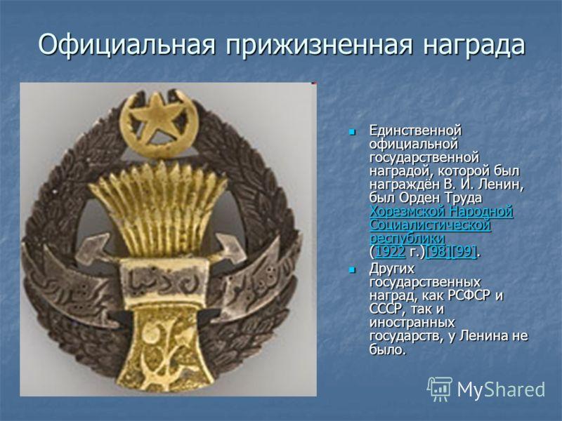 Официальная прижизненная награда Единственной официальной государственной наградой, которой был награждён В. И. Ленин, был Орден Труда Хорезмской Народной Социалистической республики (1922 г.)[98][99]. Единственной официальной государственной наградо