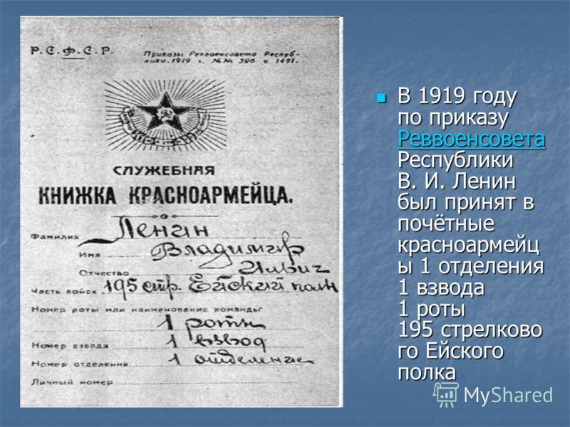 В 1919 году по приказу Реввоенсовета Республики В. И. Ленин был принят в почётные красноармейц ы 1 отделения 1 взвода 1 роты 195 стрелково го Ейского полка В 1919 году по приказу Реввоенсовета Республики В. И. Ленин был принят в почётные красноармейц