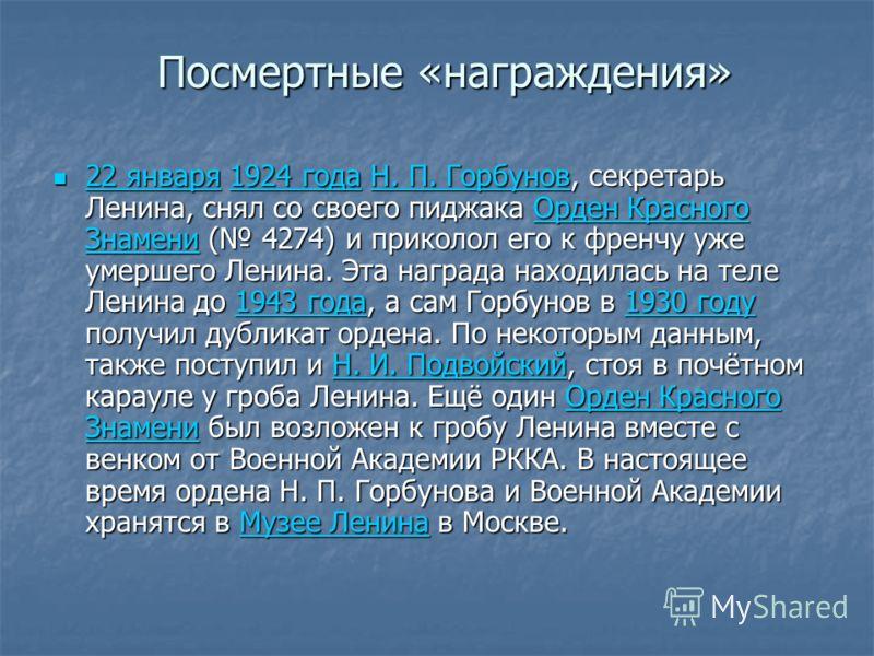Посмертные «награждения» 22 января 1924 года Н. П. Горбунов, секретарь Ленина, снял со своего пиджака Орден Красного Знамени ( 4274) и приколол его к френчу уже умершего Ленина. Эта награда находилась на теле Ленина до 1943 года, а сам Горбунов в 193