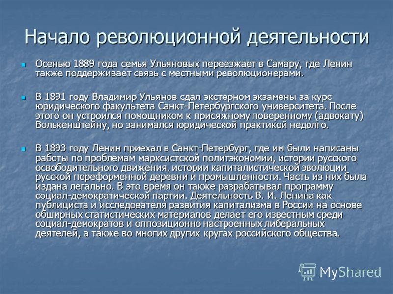 Начало революционной деятельности Осенью 1889 года семья Ульяновых переезжает в Самару, где Ленин также поддерживает связь с местными революционерами. Осенью 1889 года семья Ульяновых переезжает в Самару, где Ленин также поддерживает связь с местными