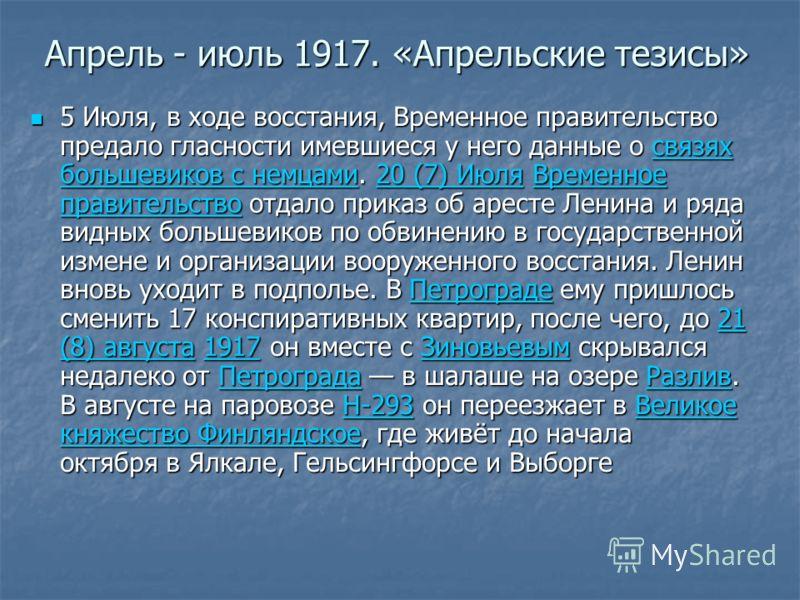 Апрель - июль 1917. «Апрельские тезисы» 5 Июля, в ходе восстания, Временное правительство предало гласности имевшиеся у него данные о связях большевик