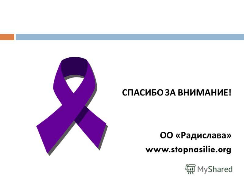 СПАСИБО ЗА ВНИМАНИЕ ! ОО « Радислава » www.stopnasilie.org