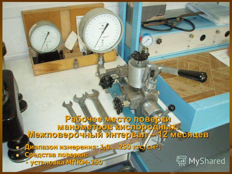 Рабочее место поверки манометров кислородных. Межповерочный интервал – 12 месяцев Диапазон измерения: 1,0….250 кгс/см²; Диапазон измерения: 1,0….250 кгс/см²; Средства поверки: Средства поверки: - установка МПКМ-250 - установка МПКМ-250
