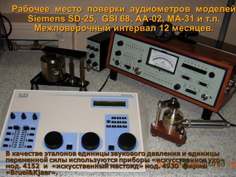 Рабочее место поверки аудиометров моделей Siemens SD-25, GSI 68, АА-02, МА-31 и т.п. Межповерочный интервал 12 месяцев. В качестве эталонов единицы звукового давления и единицы переменной силы используются приборы «искусственное ухо» мод. 4152 и «иск