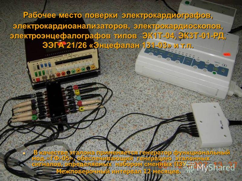 Рабочее место поверки электрокардиографов, электрокардиоанализаторов, электрокардиоскопов, электроэнцефалографов типов ЭК1Т-04, ЭК3Т-01-РД, ЭЭГА 21/26 «Энцефалан 131-03» и т.п. В качестве эталона применяется генератор функциональный мод.«ГФ-05», обес