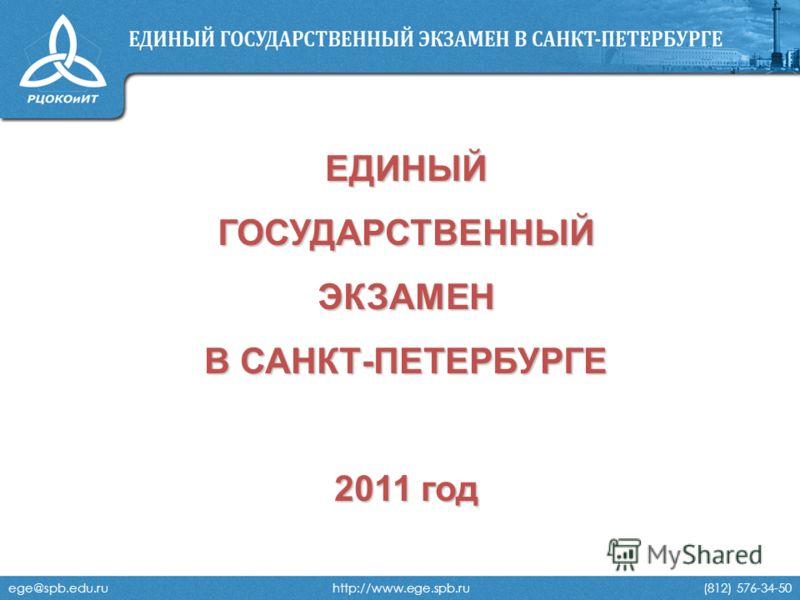 ege@spb.edu.ru http://www.ege.spb.ru (812) 576-34-50 ЕДИНЫЙГОСУДАРСТВЕННЫЙЭКЗАМЕН В САНКТ-ПЕТЕРБУРГЕ 2011 год