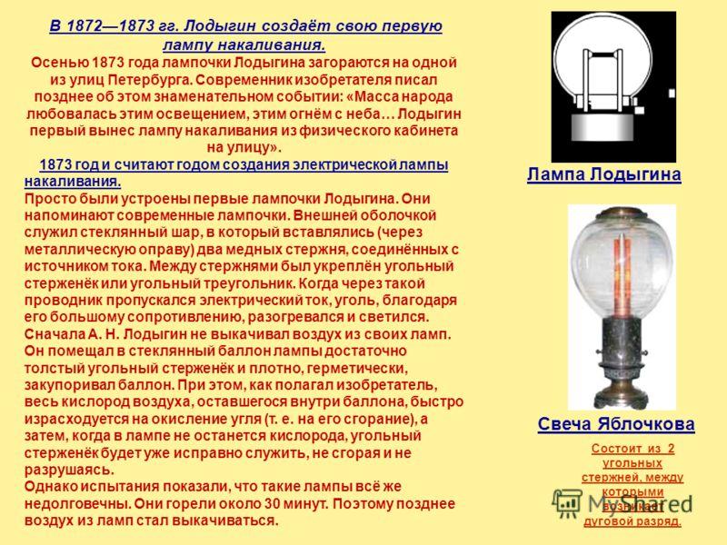 Дальнейший прогресс в области изобретения и конструирования источников света в значительной степени был связан с открытием электричества и изобретением источников тока. При нагревании электрическим током различных токопроводящих материалов с высокой